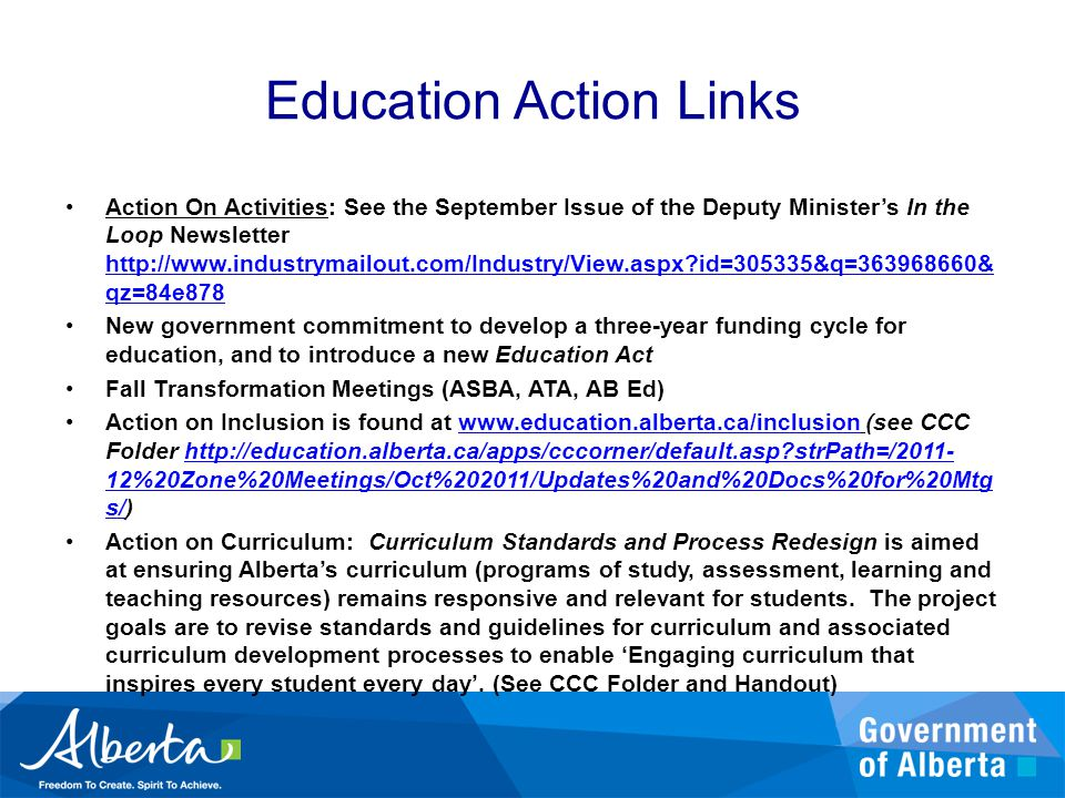 Education Action Links Action On Activities: See the September Issue of the Deputy Minister's In the Loop Newsletter http://www.industrymailout.com/Industry/View.aspx id=305335&q=363968660& qz=84e878 http://www.industrymailout.com/Industry/View.aspx id=305335&q=363968660& qz=84e878 New government commitment to develop a three-year funding cycle for education, and to introduce a new Education Act Fall Transformation Meetings (ASBA, ATA, AB Ed) Action on Inclusion is found at www.education.alberta.ca/inclusion (see CCC Folder http://education.alberta.ca/apps/cccorner/default.asp strPath=/2011- 12%20Zone%20Meetings/Oct%202011/Updates%20and%20Docs%20for%20Mtg s/)www.education.alberta.ca/inclusionhttp://education.alberta.ca/apps/cccorner/default.asp strPath=/2011- 12%20Zone%20Meetings/Oct%202011/Updates%20and%20Docs%20for%20Mtg s/ Action on Curriculum: Curriculum Standards and Process Redesign is aimed at ensuring Alberta's curriculum (programs of study, assessment, learning and teaching resources) remains responsive and relevant for students.