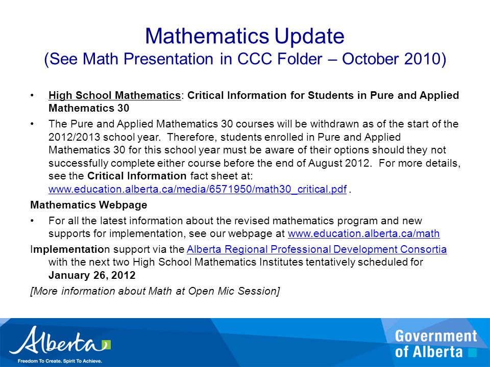 Mathematics Update (See Math Presentation in CCC Folder – October 2010) High School Mathematics: Critical Information for Students in Pure and Applied Mathematics 30 The Pure and Applied Mathematics 30 courses will be withdrawn as of the start of the 2012/2013 school year.