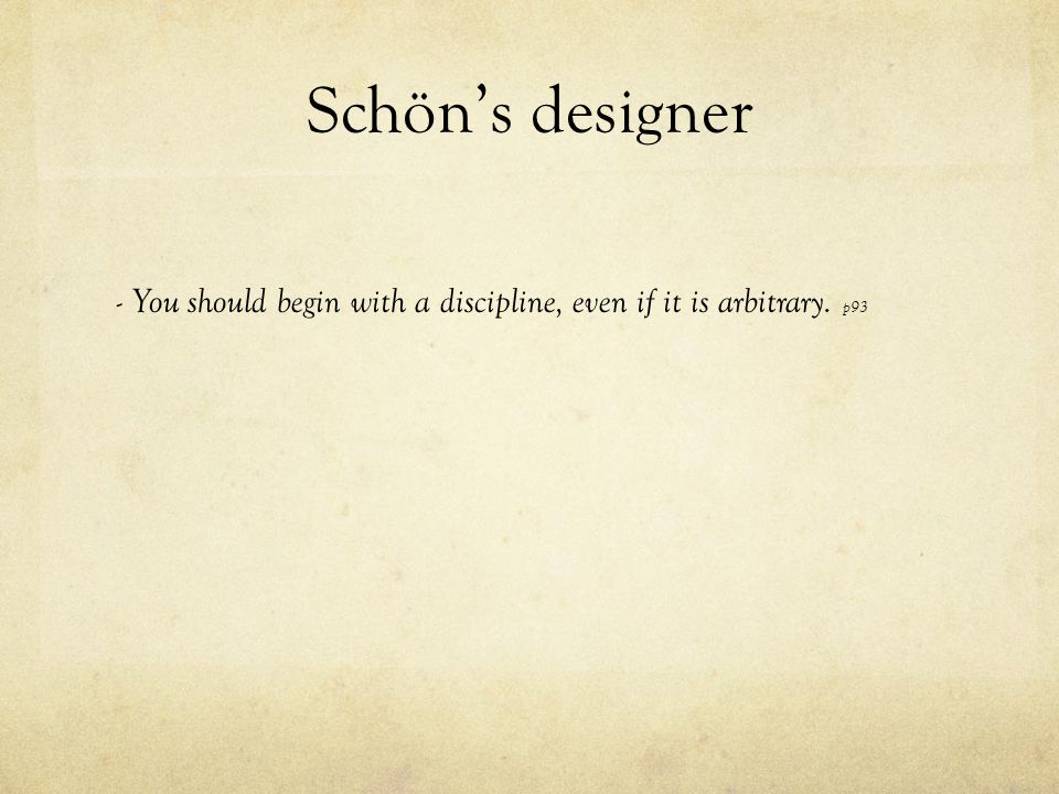 Schön's designer - You should begin with a discipline, even if it is arbitrary. p93