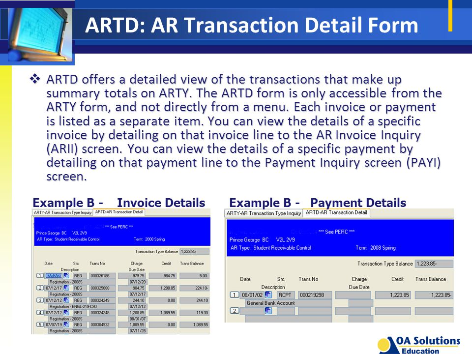 ARTD: AR Transaction Detail Form Example B - Invoice DetailsExample B - Payment Details  ARTD offers a detailed view of the transactions that make up summary totals on ARTY.