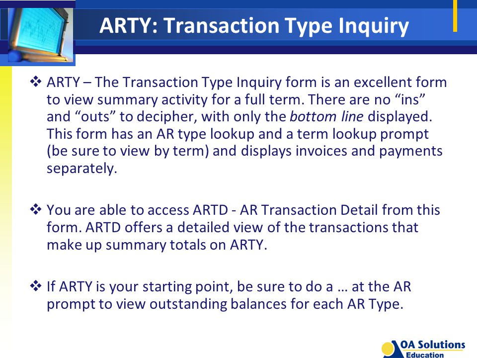 ARTY: Transaction Type Inquiry  ARTY – The Transaction Type Inquiry form is an excellent form to view summary activity for a full term.