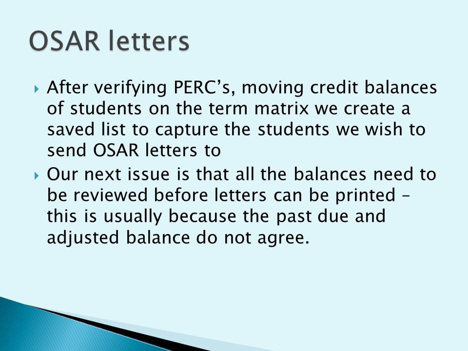  After verifying PERC's, moving credit balances of students on the term matrix we create a saved list to capture the students we wish to send OSAR letters to  Our next issue is that all the balances need to be reviewed before letters can be printed – this is usually because the past due and adjusted balance do not agree.