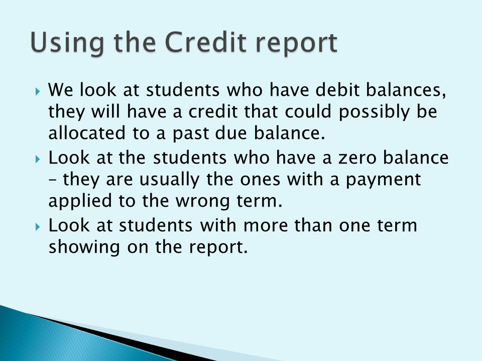  We look at students who have debit balances, they will have a credit that could possibly be allocated to a past due balance.