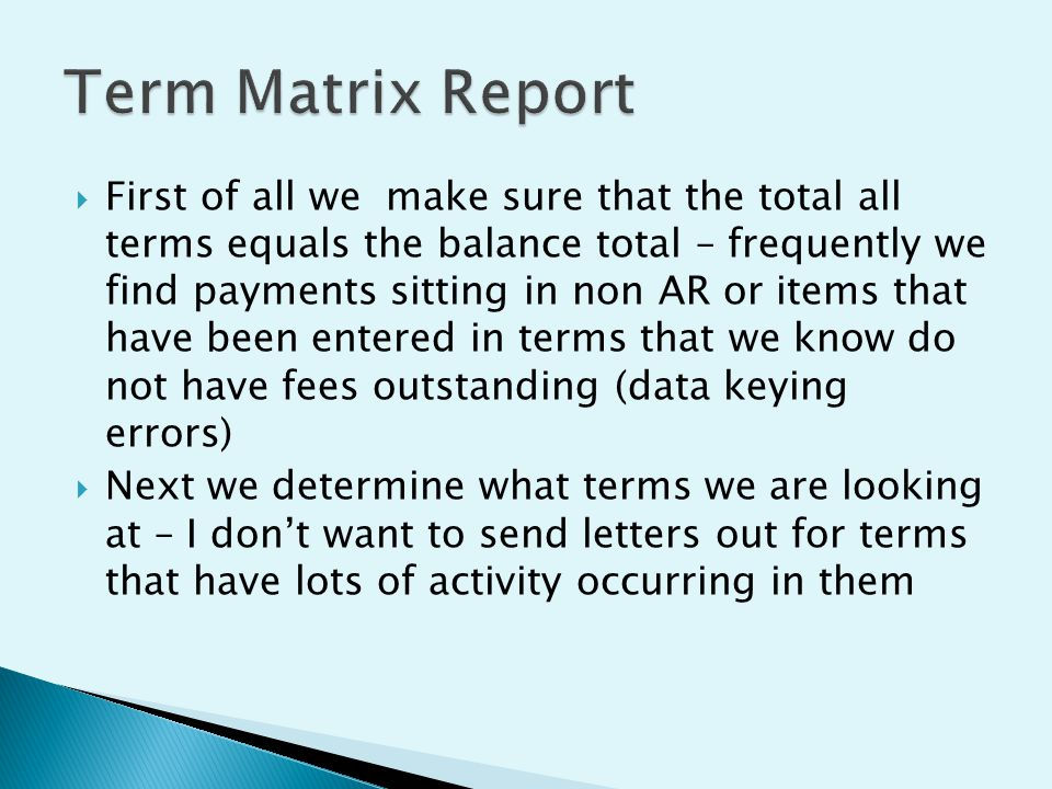  First of all we make sure that the total all terms equals the balance total – frequently we find payments sitting in non AR or items that have been entered in terms that we know do not have fees outstanding (data keying errors)  Next we determine what terms we are looking at – I don't want to send letters out for terms that have lots of activity occurring in them