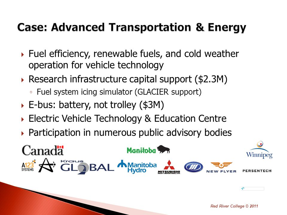 Fuel efficiency, renewable fuels, and cold weather operation for vehicle technology  Research infrastructure capital support ($2.3M) ◦ Fuel system icing simulator (GLACIER support)  E-bus: battery, not trolley ($3M)  Electric Vehicle Technology & Education Centre  Participation in numerous public advisory bodies Red River College © 2011