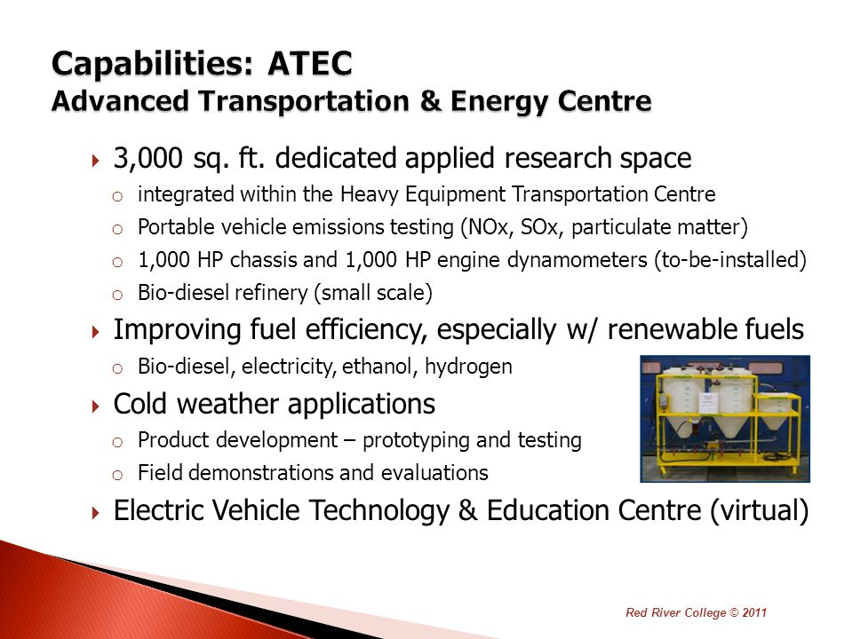  Demonstration and public education site for all-electric and plug-in hybrid-electric vehicles and recharging equipment  Provincial support based on RRC's track record of applied research and demonstration projects in advanced transportation  Mission: ◦ Support electric vehicle innovation in/by Manitoba's transportation sector ◦ Enhance electric vehicle education at RRC and in the region ◦ Increase public awareness of electric vehicle technology Red River College © 2011