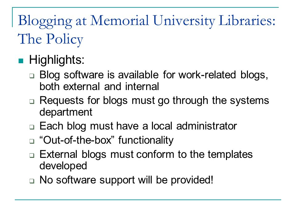 Blogging at Memorial University Libraries: The Policy Highlights:  Blog software is available for work-related blogs, both external and internal  Requests for blogs must go through the systems department  Each blog must have a local administrator  Out-of-the-box functionality  External blogs must conform to the templates developed  No software support will be provided!