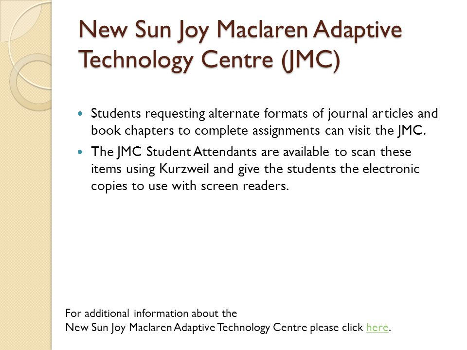 New Sun Joy Maclaren Adaptive Technology Centre (JMC) Students requesting alternate formats of journal articles and book chapters to complete assignments can visit the JMC.