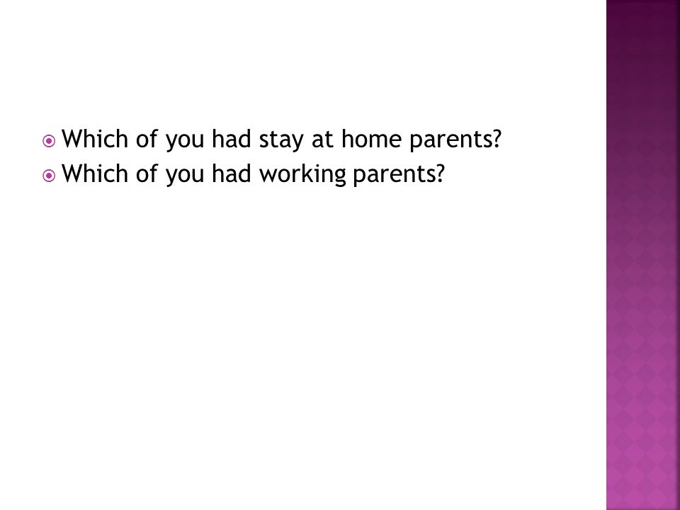  Which of you had stay at home parents  Which of you had working parents