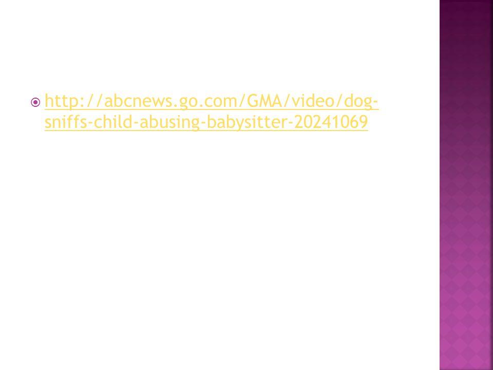  http://abcnews.go.com/GMA/video/dog- sniffs-child-abusing-babysitter-20241069 http://abcnews.go.com/GMA/video/dog- sniffs-child-abusing-babysitter-20241069