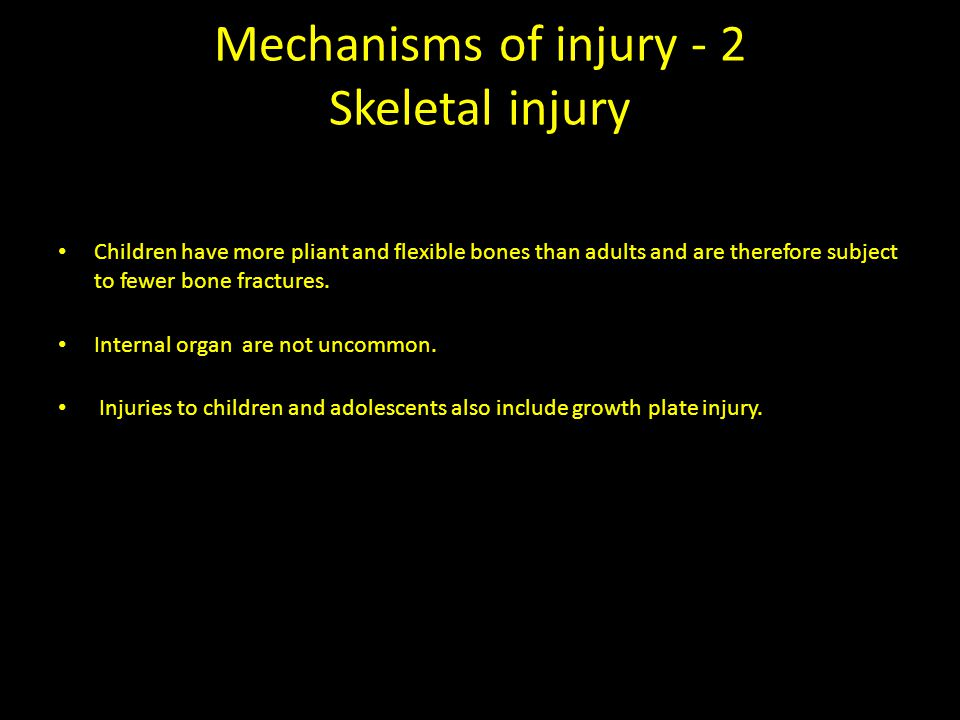 Mechanisms of injury - 2 Skeletal injury Children have more pliant and flexible bones than adults and are therefore subject to fewer bone fractures.