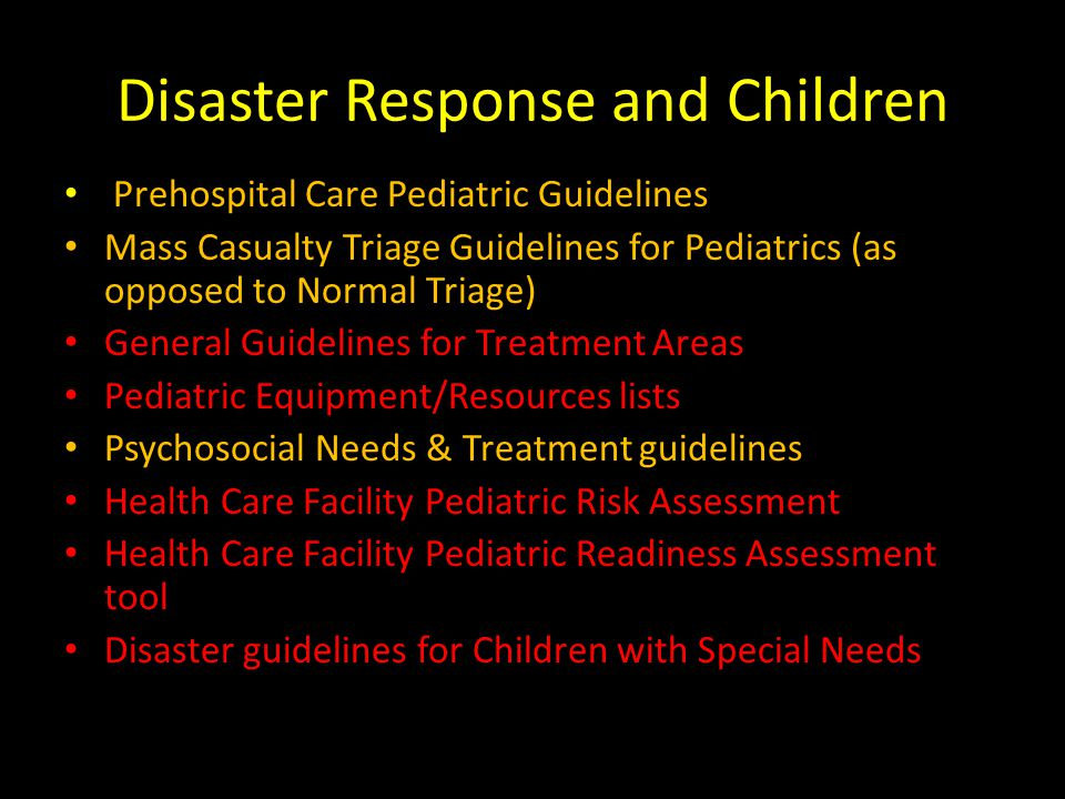 Disaster Response and Children Prehospital Care Pediatric Guidelines Mass Casualty Triage Guidelines for Pediatrics (as opposed to Normal Triage) General Guidelines for Treatment Areas Pediatric Equipment/Resources lists Psychosocial Needs & Treatment guidelines Health Care Facility Pediatric Risk Assessment Health Care Facility Pediatric Readiness Assessment tool Disaster guidelines for Children with Special Needs