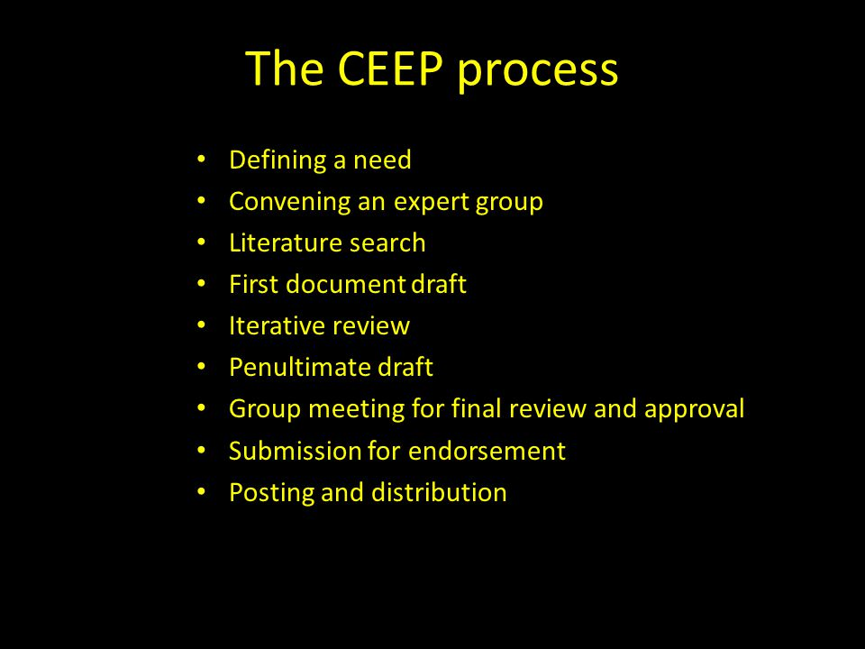 The CEEP process Defining a need Convening an expert group Literature search First document draft Iterative review Penultimate draft Group meeting for final review and approval Submission for endorsement Posting and distribution
