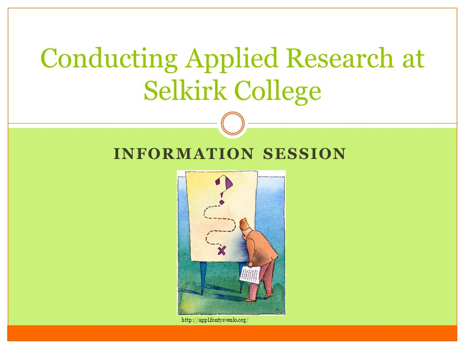 INFORMATION SESSION Conducting Applied Research at Selkirk College http://appl.fontysvenlo.org/