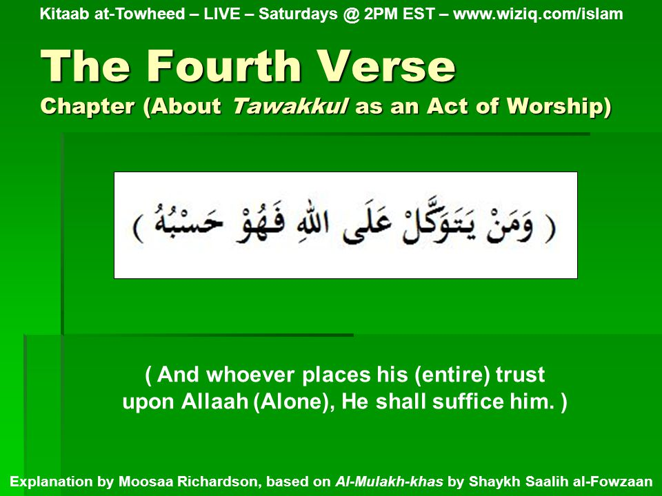 The Hadeeth Chapter (About Tawakkul as an Act of Worship) Kitaab at-Towheed – LIVE – Saturdays @ 2PM EST – www.wiziq.com/islam Explanation by Moosaa Richardson, based on Al-Mulakh-khas by Shaykh Saalih al-Fowzaan (( Sufficient for us is Allaah, what a fine Disposer (of Affairs)! Ibraaheem (peace be upon him) said it when he was thrown into the fire, and Muhammad said it when they said to him (Verily, the people have gathered against you, so fear them.