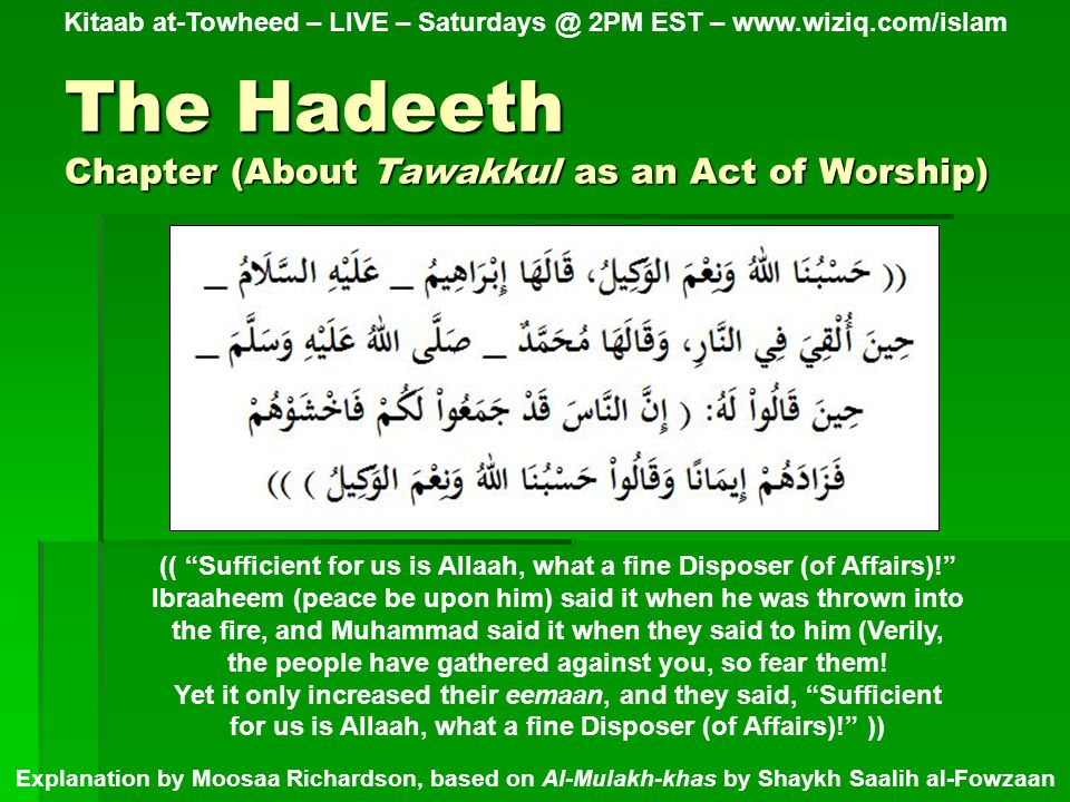The Hadeeth Chapter (About Tawakkul as an Act of Worship) Kitaab at-Towheed – LIVE – 2PM EST –   Explanation by Moosaa Richardson, based on Al-Mulakh-khas by Shaykh Saalih al-Fowzaan (( Sufficient for us is Allaah, what a fine Disposer (of Affairs)! Ibraaheem (peace be upon him) said it when he was thrown into the fire, and Muhammad said it when they said to him (Verily, the people have gathered against you, so fear them.