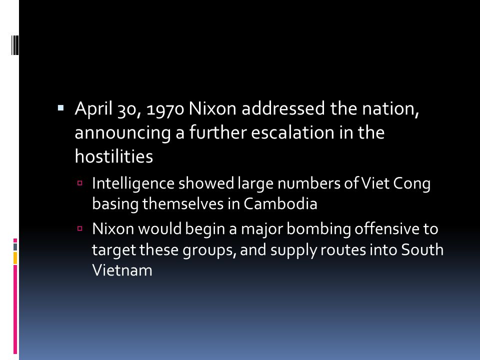  April 30, 1970 Nixon addressed the nation, announcing a further escalation in the hostilities  Intelligence showed large numbers of Viet Cong basing themselves in Cambodia  Nixon would begin a major bombing offensive to target these groups, and supply routes into South Vietnam