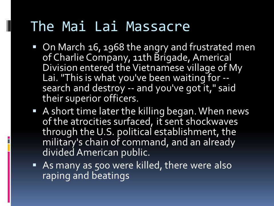 The Mai Lai Massacre  On March 16, 1968 the angry and frustrated men of Charlie Company, 11th Brigade, Americal Division entered the Vietnamese village of My Lai.