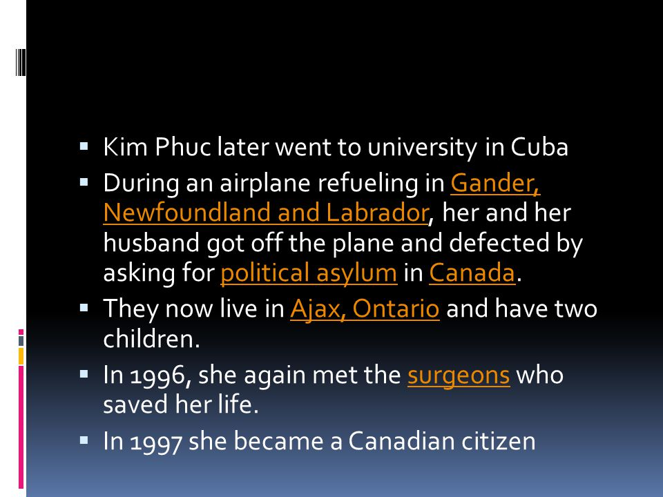  Kim Phuc later went to university in Cuba  During an airplane refueling in Gander, Newfoundland and Labrador, her and her husband got off the plane and defected by asking for political asylum in Canada.Gander, Newfoundland and Labradorpolitical asylumCanada  They now live in Ajax, Ontario and have two children.Ajax, Ontario  In 1996, she again met the surgeons who saved her life.surgeons  In 1997 she became a Canadian citizen