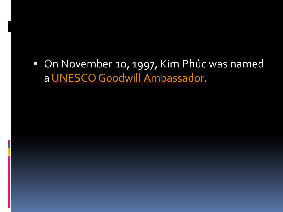  On November 10, 1997, Kim Phúc was named a UNESCO Goodwill Ambassador.UNESCO Goodwill Ambassador