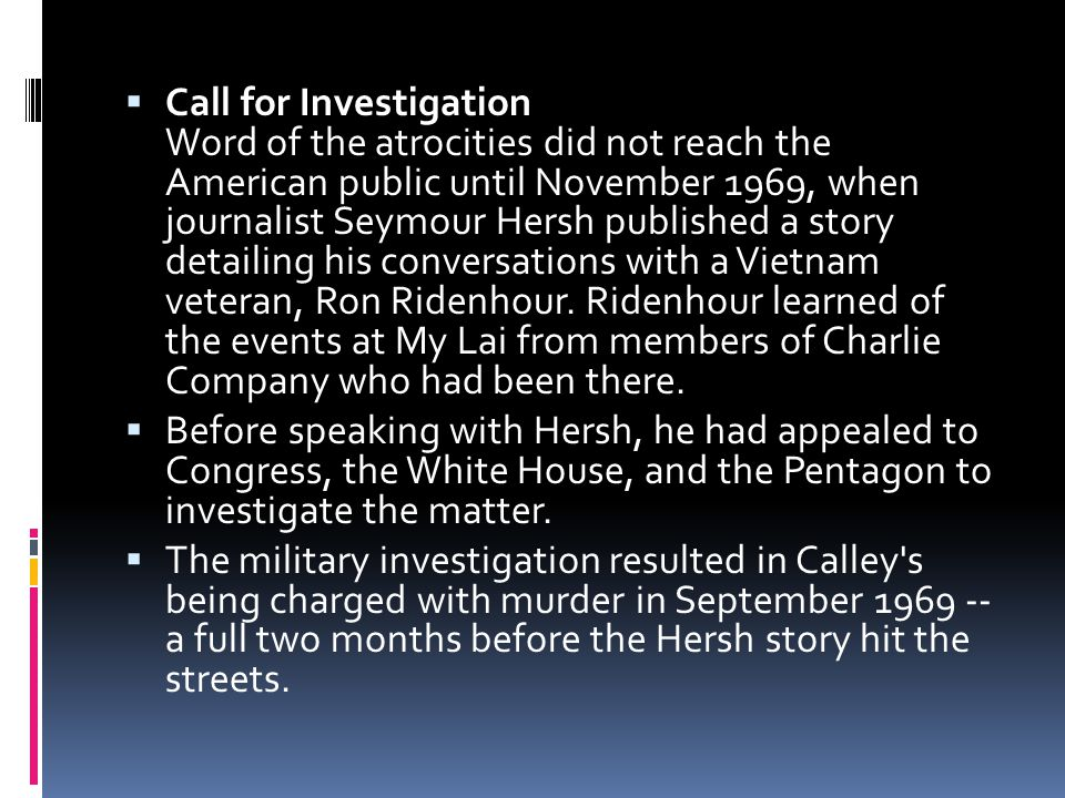  Call for Investigation Word of the atrocities did not reach the American public until November 1969, when journalist Seymour Hersh published a story detailing his conversations with a Vietnam veteran, Ron Ridenhour.