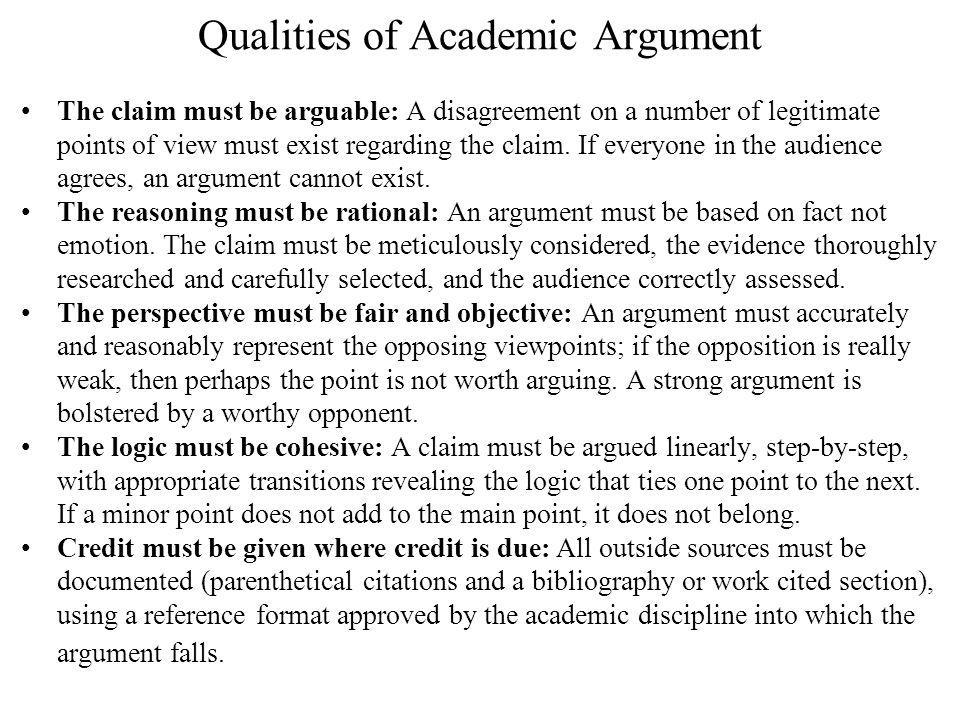 Qualities of Academic Argument The claim must be arguable: A disagreement on a number of legitimate points of view must exist regarding the claim.