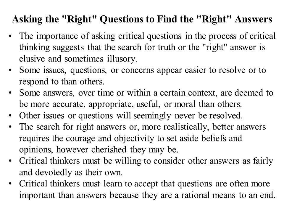 Asking the Right Questions to Find the Right Answers The importance of asking critical questions in the process of critical thinking suggests that the search for truth or the right answer is elusive and sometimes illusory.