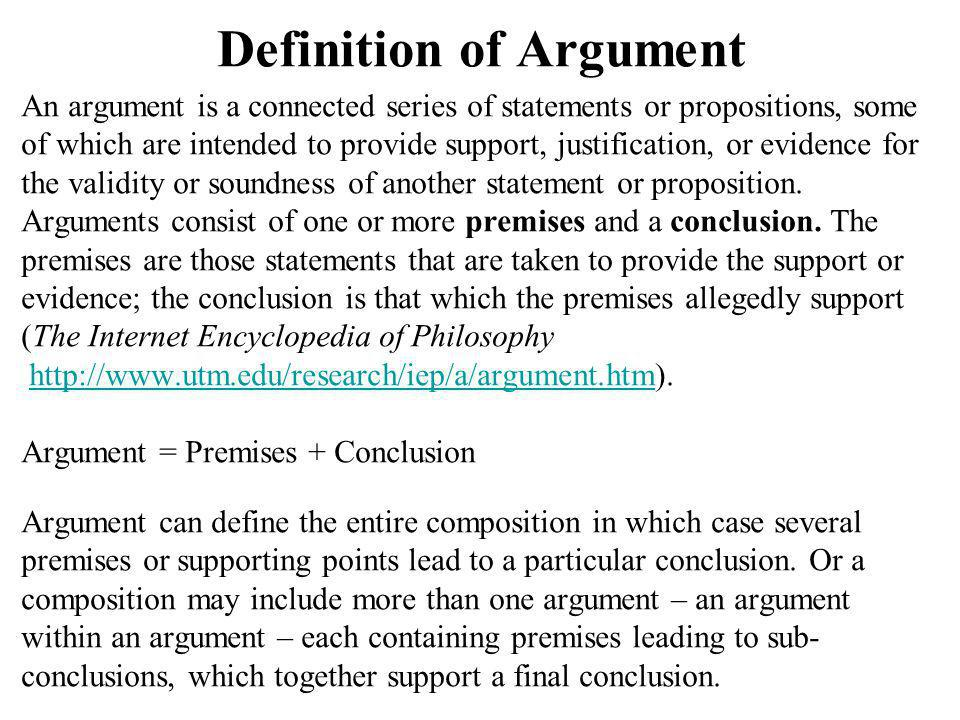 Definition of Argument An argument is a connected series of statements or propositions, some of which are intended to provide support, justification, or evidence for the validity or soundness of another statement or proposition.