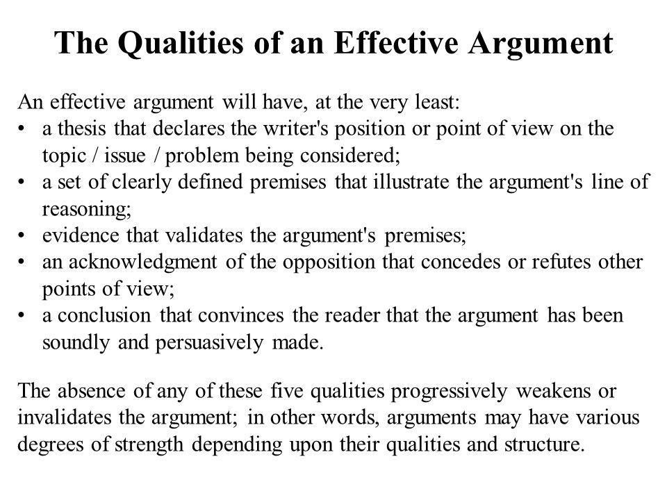 The Qualities of an Effective Argument An effective argument will have, at the very least: a thesis that declares the writer s position or point of view on the topic / issue / problem being considered; a set of clearly defined premises that illustrate the argument s line of reasoning; evidence that validates the argument s premises; an acknowledgment of the opposition that concedes or refutes other points of view; a conclusion that convinces the reader that the argument has been soundly and persuasively made.