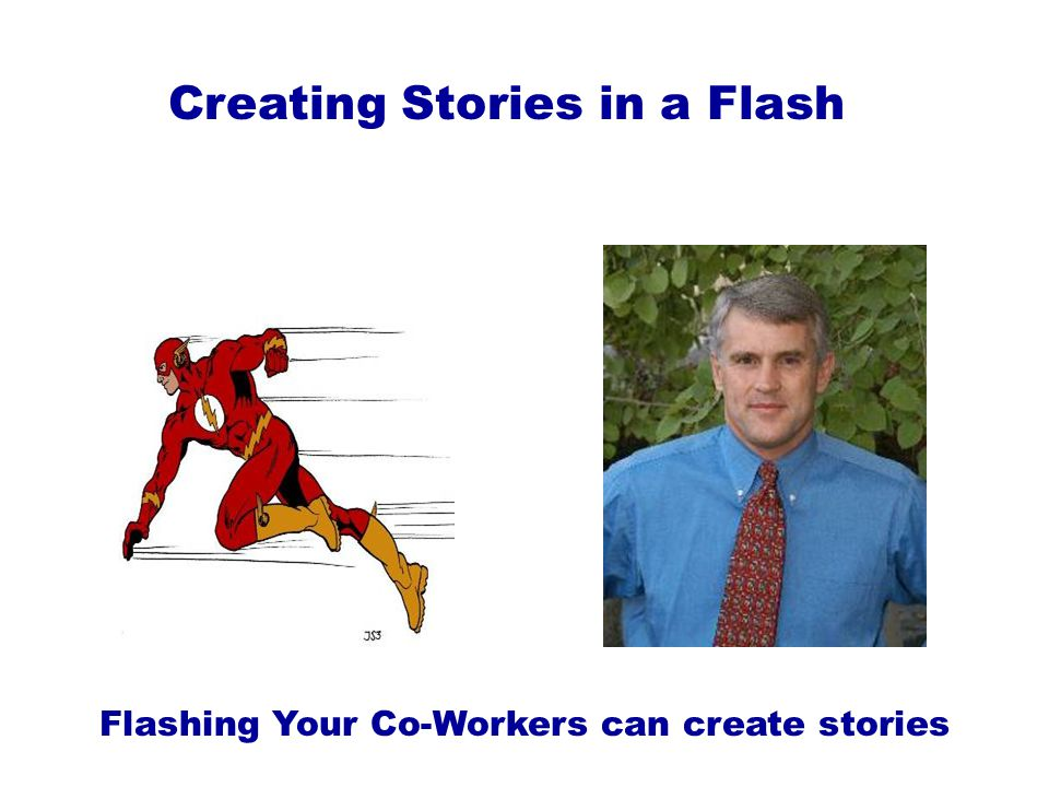 Creating Stories in a Flash Flashing Your Co-Workers can create stories