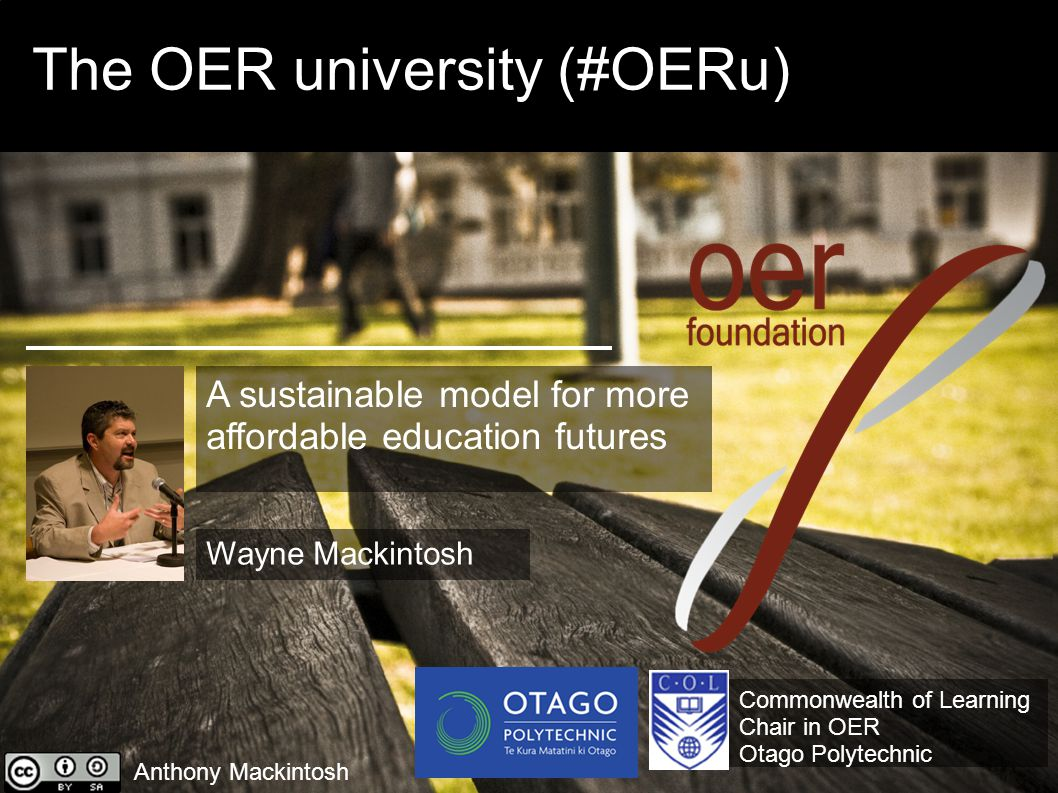 The OER university (#OERu) Anthony Mackintosh Commonwealth of Learning Chair in OER Otago Polytechnic Wayne Mackintosh A sustainable model for more affordable education futures