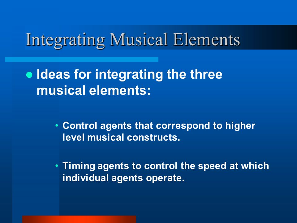 Integrating Musical Elements Ideas for integrating the three musical elements: Control agents that correspond to higher level musical constructs.