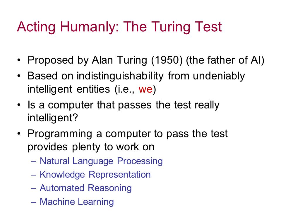Acting Humanly: The Turing Test Proposed by Alan Turing (1950) (the father of AI) Based on indistinguishability from undeniably intelligent entities (i.e., we) Is a computer that passes the test really intelligent.