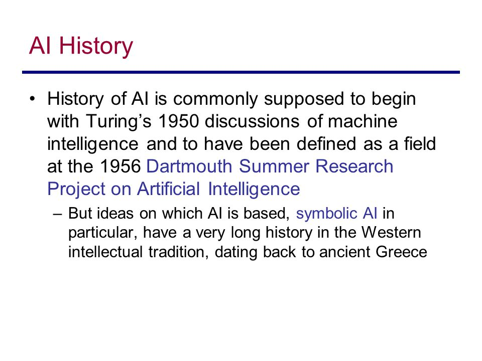 AI History History of AI is commonly supposed to begin with Turing's 1950 discussions of machine intelligence and to have been defined as a field at the 1956 Dartmouth Summer Research Project on Artificial Intelligence –But ideas on which AI is based, symbolic AI in particular, have a very long history in the Western intellectual tradition, dating back to ancient Greece