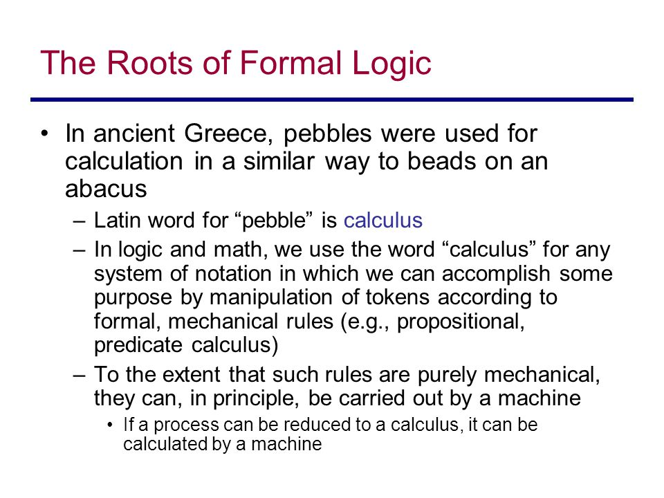 The Roots of Formal Logic In ancient Greece, pebbles were used for calculation in a similar way to beads on an abacus –Latin word for pebble is calculus –In logic and math, we use the word calculus for any system of notation in which we can accomplish some purpose by manipulation of tokens according to formal, mechanical rules (e.g., propositional, predicate calculus) –To the extent that such rules are purely mechanical, they can, in principle, be carried out by a machine If a process can be reduced to a calculus, it can be calculated by a machine