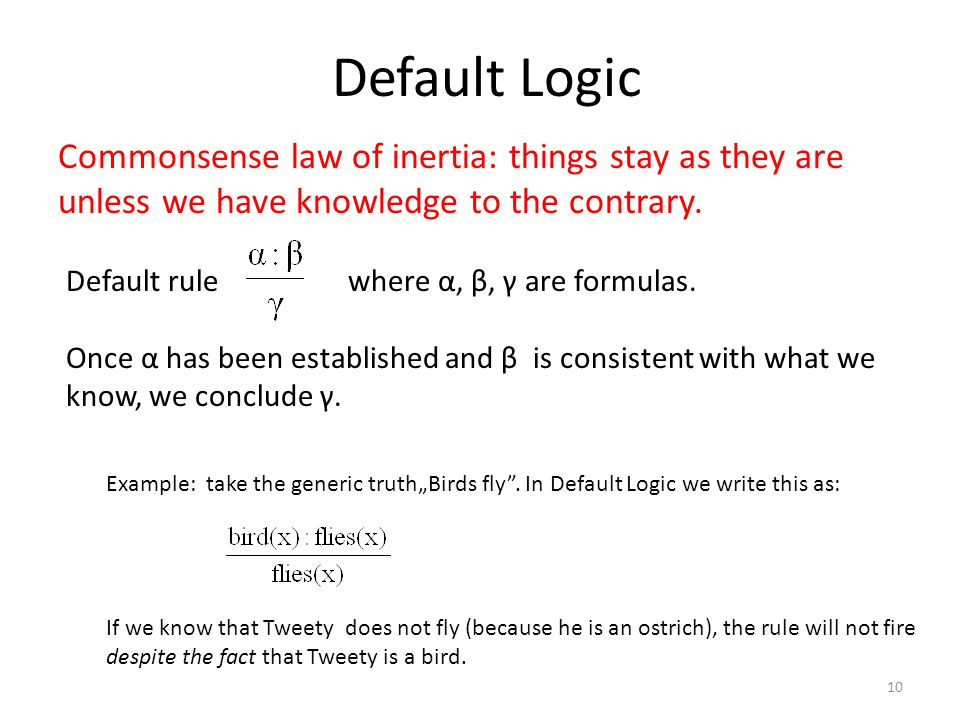 Default Logic Commonsense law of inertia: things stay as they are unless we have knowledge to the contrary. Default rule where α, β, γ are formulas. O