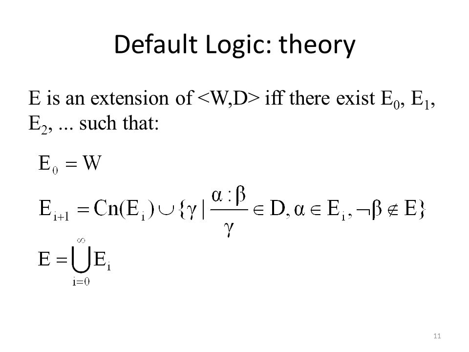 Default Logic: theory E is an extension of iff there exist E 0, E 1, E 2,... such that: 11