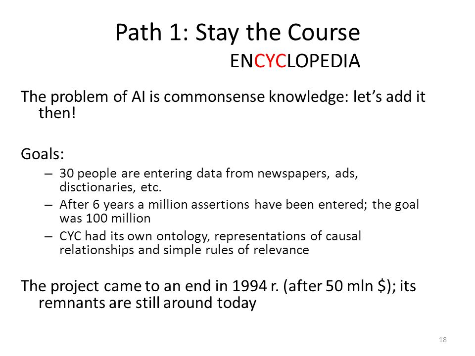 Path 1: Stay the Course Projekt CYC The problem of AI is commonsense knowledge: let's add it then! Goals: – 30 people are entering data from newspaper