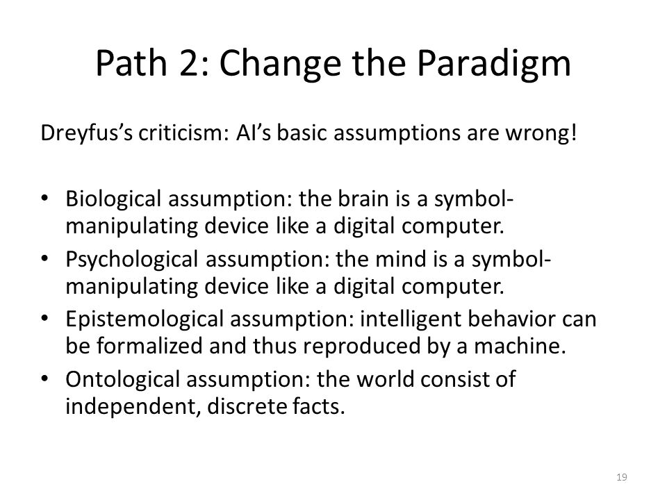 Path 2: Change the Paradigm Dreyfus's criticism: AI's basic assumptions are wrong.
