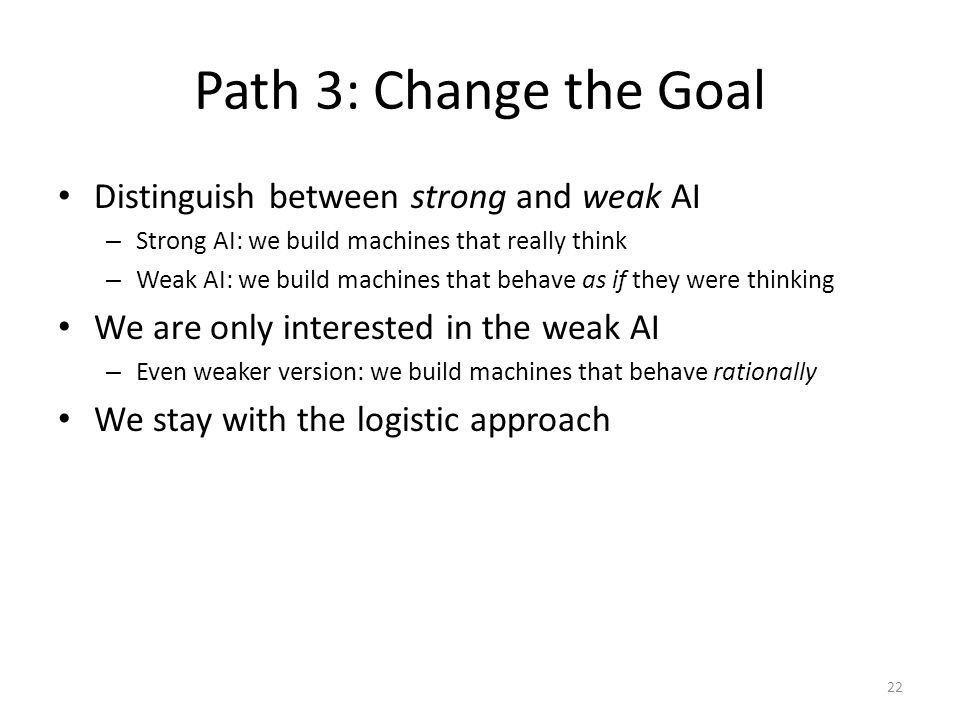 Path 3: Change the Goal Distinguish between strong and weak AI – Strong AI: we build machines that really think – Weak AI: we build machines that beha