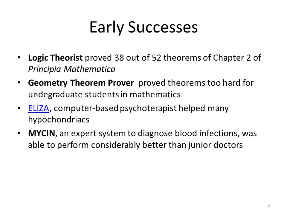 Early Successes Logic Theorist proved 38 out of 52 theorems of Chapter 2 of Principia Mathematica Geometry Theorem Prover proved theorems too hard for