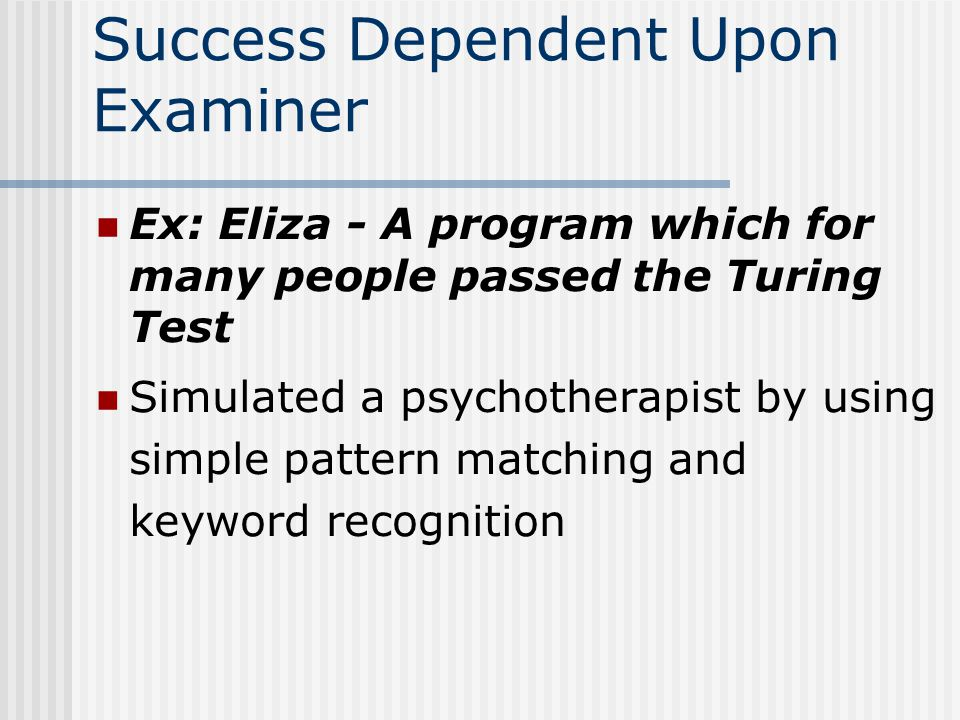 Success Dependent Upon Examiner Ex: Eliza - A program which for many people passed the Turing Test Simulated a psychotherapist by using simple pattern matching and keyword recognition