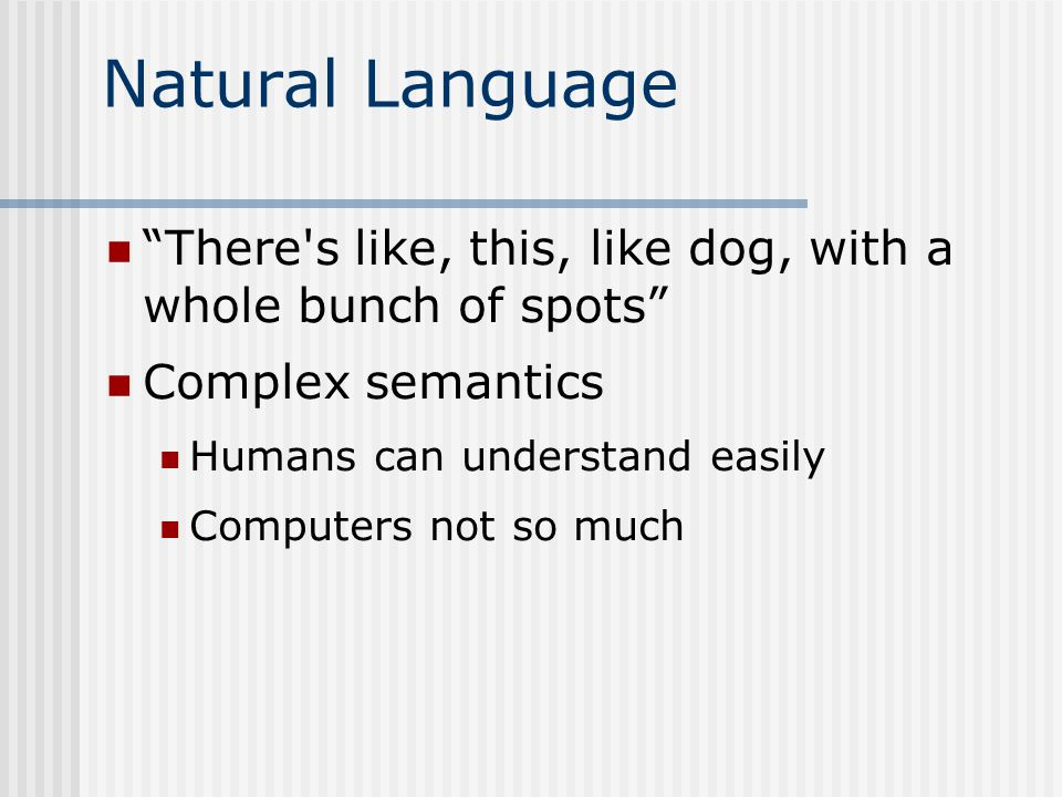 Natural Language There s like, this, like dog, with a whole bunch of spots Complex semantics Humans can understand easily Computers not so much