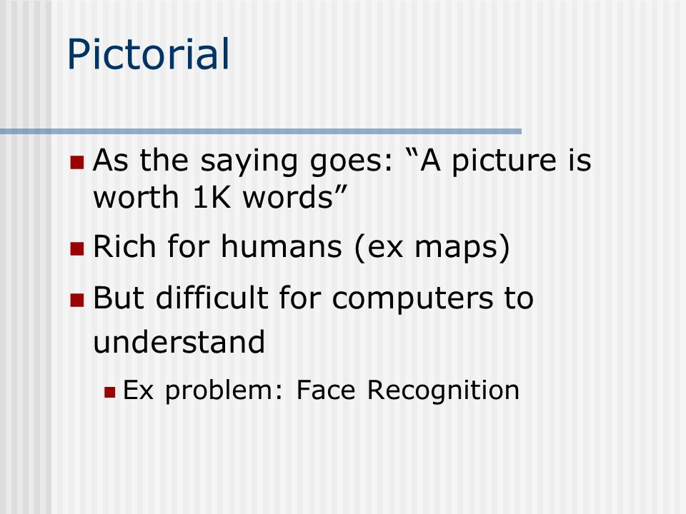 Pictorial As the saying goes: A picture is worth 1K words Rich for humans (ex maps) But difficult for computers to understand Ex problem: Face Recognition