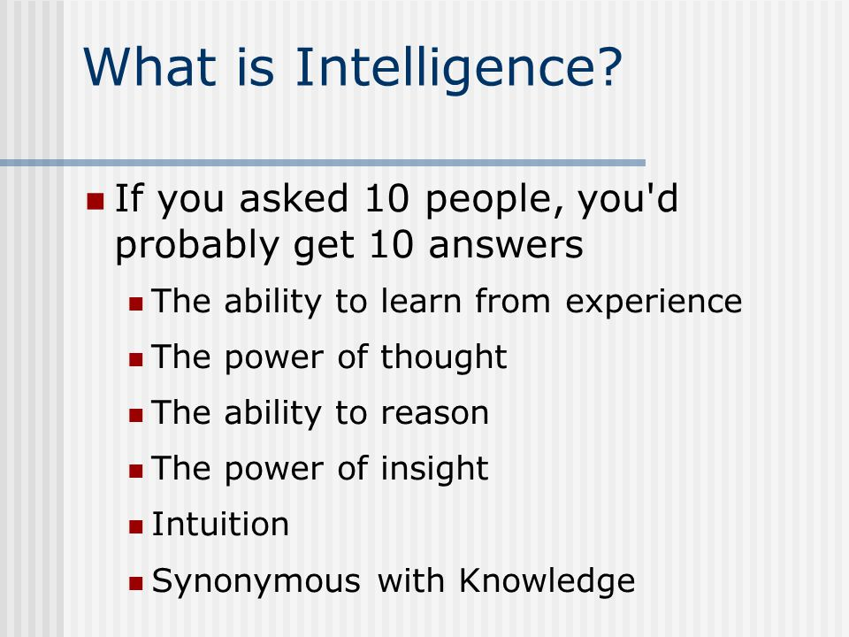 If you asked 10 people, you d probably get 10 answers The ability to learn from experience The power of thought The ability to reason The power of insight Intuition Synonymous with Knowledge