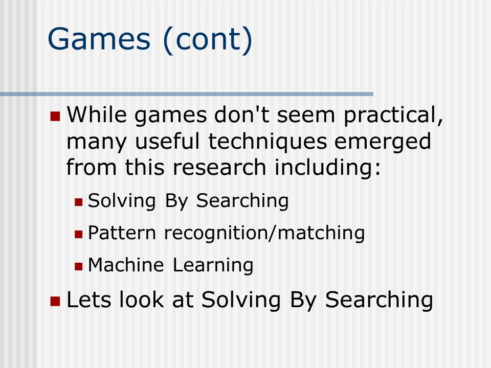 Games (cont) While games don t seem practical, many useful techniques emerged from this research including: Solving By Searching Pattern recognition/matching Machine Learning Lets look at Solving By Searching