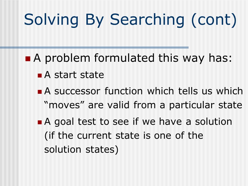 Solving By Searching (cont) A problem formulated this way has: A start state A successor function which tells us which moves are valid from a particular state A goal test to see if we have a solution (if the current state is one of the solution states)