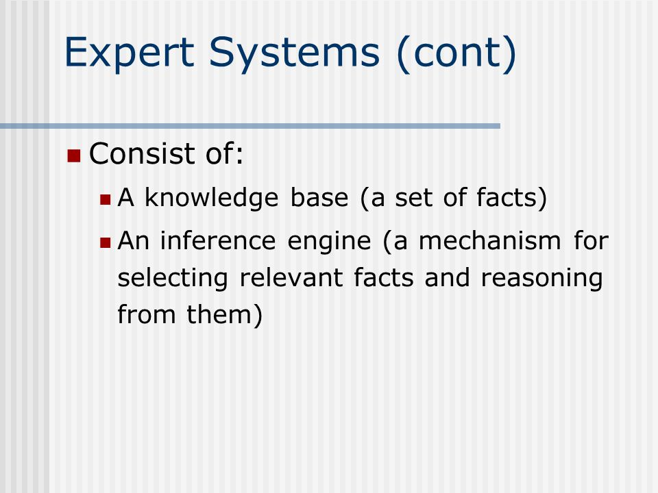 Expert Systems (cont) Consist of: A knowledge base (a set of facts) An inference engine (a mechanism for selecting relevant facts and reasoning from them)