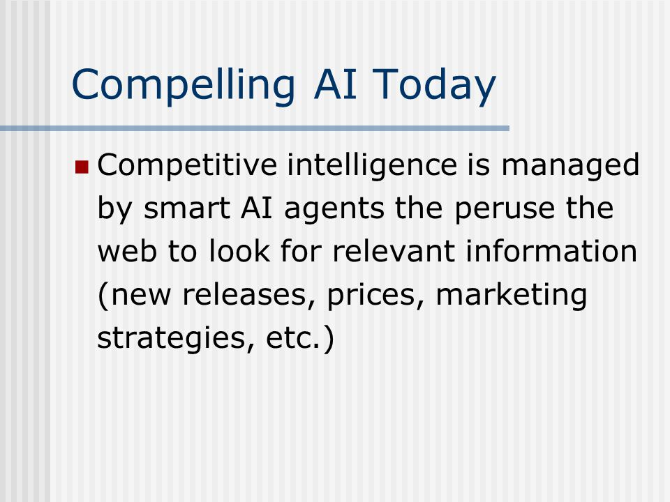 Compelling AI Today Competitive intelligence is managed by smart AI agents the peruse the web to look for relevant information (new releases, prices, marketing strategies, etc.)