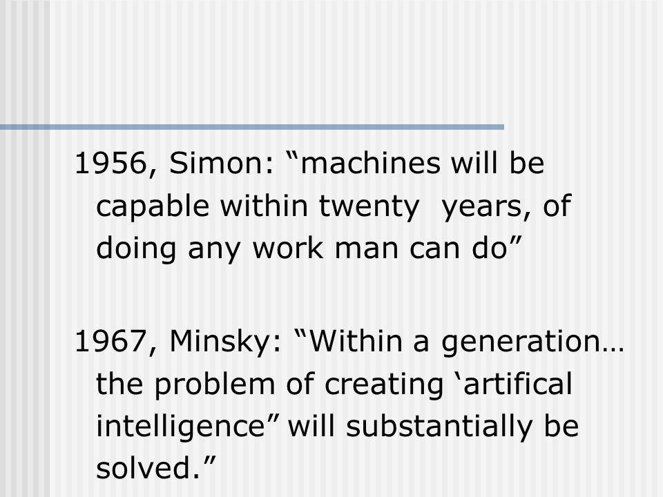1956, Simon: machines will be capable within twenty years, of doing any work man can do 1967, Minsky: Within a generation… the problem of creating 'artifical intelligence will substantially be solved.